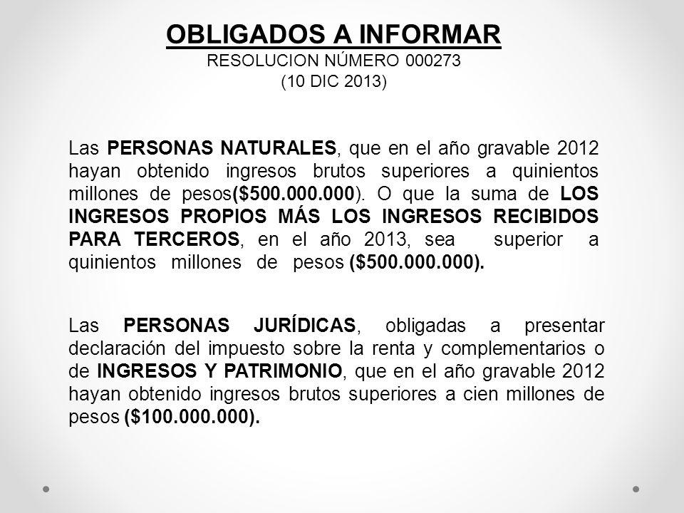 OBLIGADOS A INFORMAR RESOLUCION NÚMERO 000273 (10 DIC 2013) Las PERSONAS NATURALES, que en el año gravable 2012 hayan obtenido ingresos brutos superio