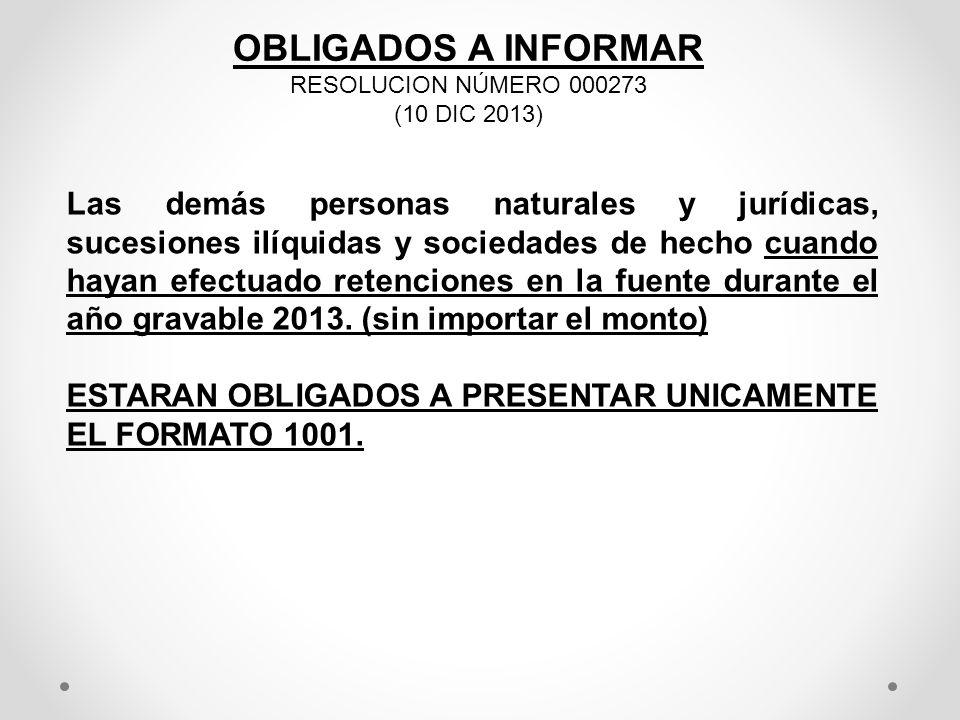 OBLIGADOS A INFORMAR RESOLUCION NÚMERO 000273 (10 DIC 2013) Las demás personas naturales y jurídicas, sucesiones ilíquidas y sociedades de hecho cuand