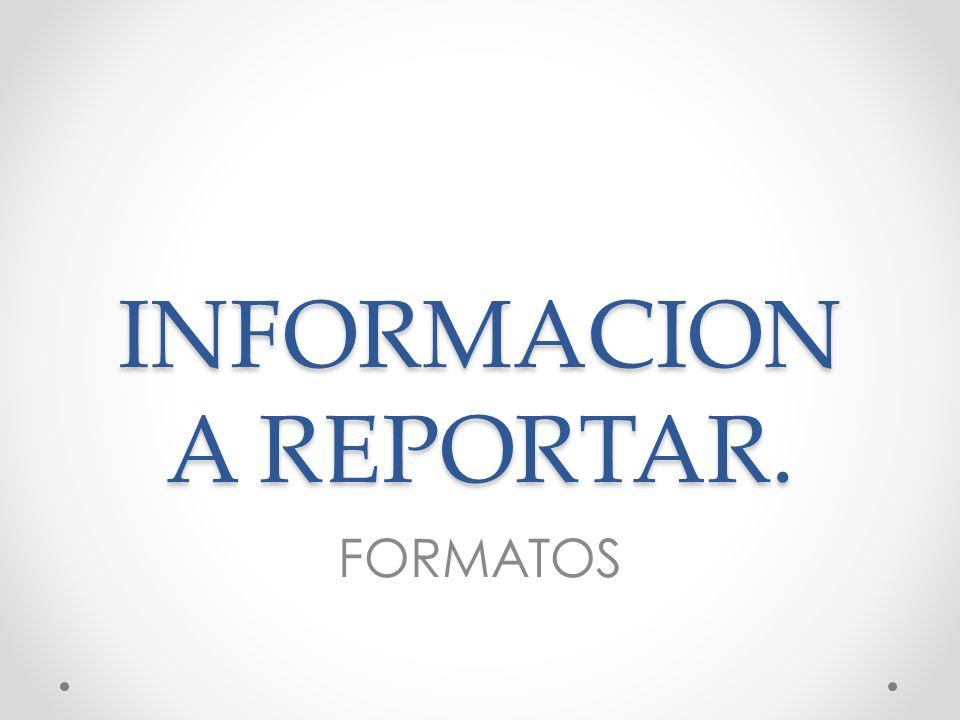 INFORMACION A REPORTAR. FORMATOS