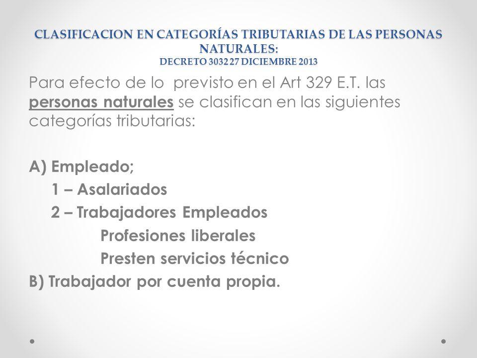 CLASIFICACION EN CATEGORÍAS TRIBUTARIAS DE LAS PERSONAS NATURALES: DECRETO 3032 27 DICIEMBRE 2013 Para efecto de lo previsto en el Art 329 E.T. las pe