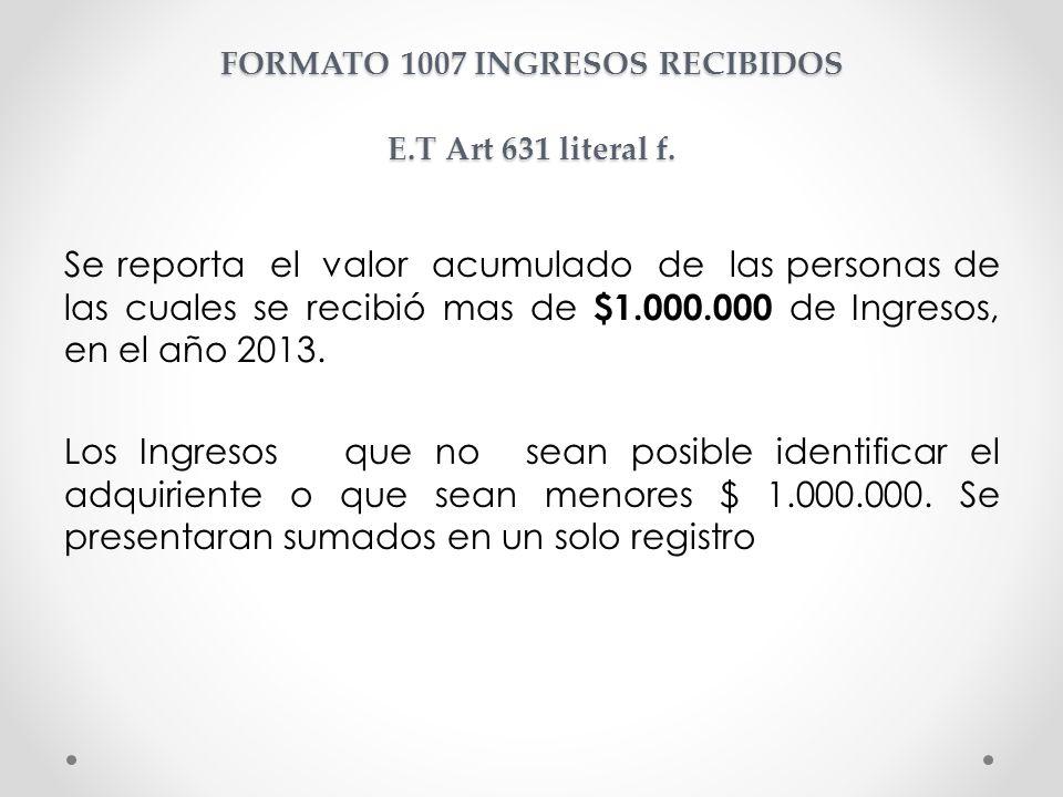 FORMATO 1007 INGRESOS RECIBIDOS E.T Art 631 literal f. Se reporta el valor acumulado de las personas de las cuales se recibió mas de $1.000.000 de Ing