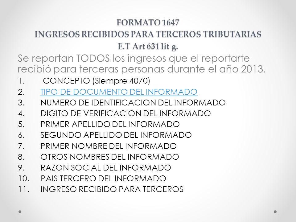 FORMATO 1647 INGRESOS RECIBIDOS PARA TERCEROS TRIBUTARIAS E.T Art 631 lit g. Se reportan TODOS los ingresos que el reportarte recibió para terceras pe