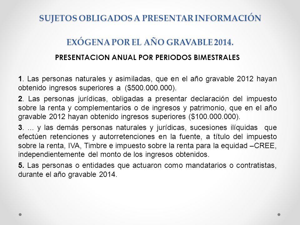 SUJETOS OBLIGADOS A PRESENTAR INFORMACIÓN EXÓGENA POR EL AÑO GRAVABLE 2014. PRESENTACION ANUAL POR PERIODOS BIMESTRALES 1. Las personas naturales y as