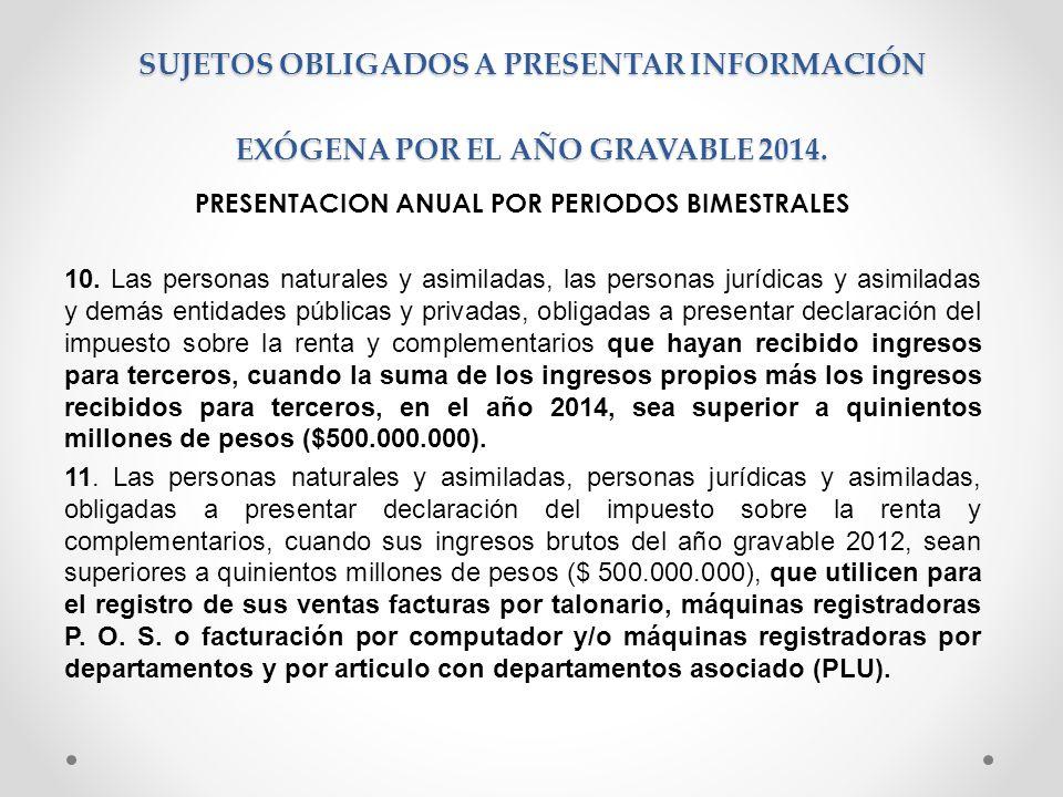 SUJETOS OBLIGADOS A PRESENTAR INFORMACIÓN EXÓGENA POR EL AÑO GRAVABLE 2014. PRESENTACION ANUAL POR PERIODOS BIMESTRALES 10. Las personas naturales y a