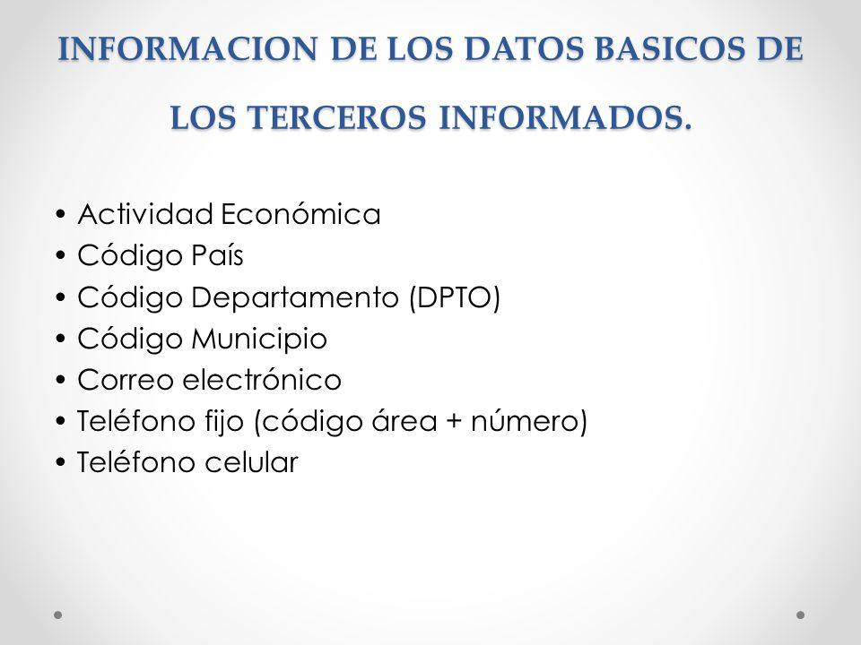 INFORMACION DE LOS DATOS BASICOS DE LOS TERCEROS INFORMADOS. Actividad Económica Código País Código Departamento (DPTO) Código Municipio Correo electr