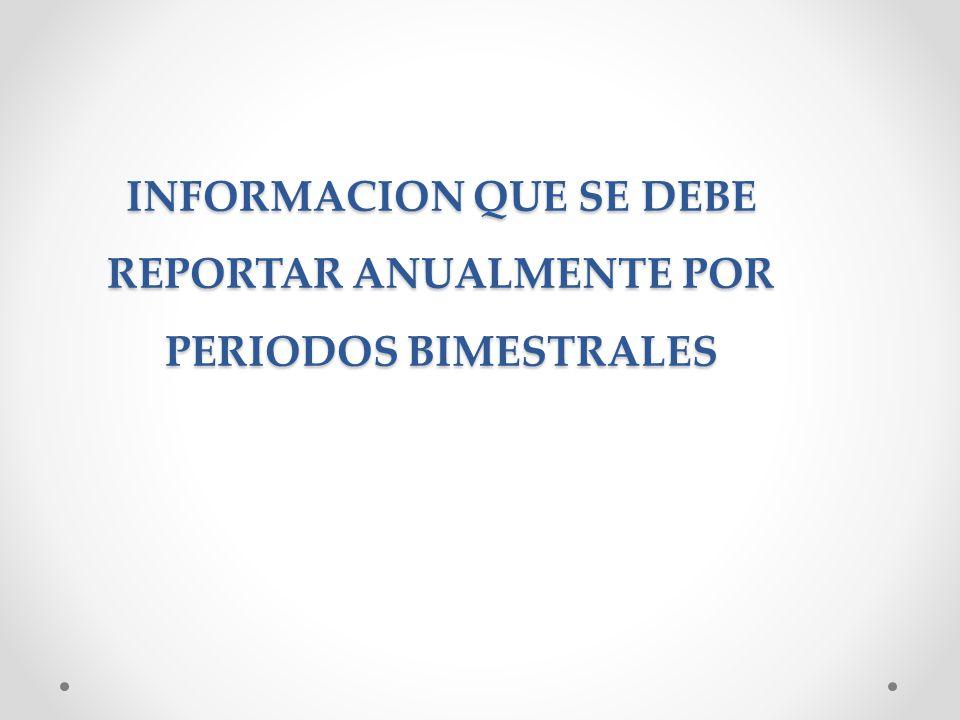 INFORMACION QUE SE DEBE REPORTAR ANUALMENTE POR PERIODOS BIMESTRALES