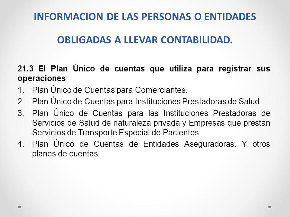 INFORMACION DE LAS PERSONAS O ENTIDADES OBLIGADAS A LLEVAR CONTABILIDAD. 21.3 El Plan Único de cuentas que utiliza para registrar sus operaciones 1.Pl