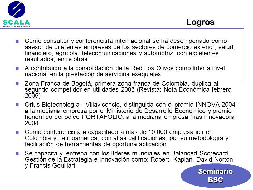 SeminarioBSC Es Magíster en Administración, Especialista en Gerencia de Mercadeo y Administrador de Empresas de la Universidad de La Salle; AMP Esade Madrid - España, participó del Programa Desarrollo Gerencial de la Universidad de los Andes, así mismo es Asesor y Consultor empresarial en las áreas de Direccionamiento Estratégico y Marketing Estratégico de empresas como: Zona Franca de Bogotá, Programa de las Naciones Unidas (PNUD), Orius Biotecnología, Saludcoop, Aerocivil, Cooperación Técnica Alemana GTZ, Red Los Olivos, Protección Pensiones y Cesantias, Aseguradora La Solidaria, Gerente de la firma Scala Consultores Gerenciales Es profesor de Postgrado y Conferencista Internacional de las universidades Pontificia Universidad Javeriana, Facultad de Ingeniería Industrial y Programa de Educación Continua; Universidad Latina y del Istmo (Panamá), en su programa de MBA, Cámara de Comercio de Quito (Ecuador), IBM Lima (Perú) Universidad Jorge Tadeo Lozano, Especializaciones en Gerencia de Mercadeo; Politécnico Grancolombiano; Especializaciones en Gerencia de Mercadeo; Universidad del Rosario, Gerencia de Mercadeo, igualmente de empresas como: Megabanco, Cámara de Comercio de Bogotá, Federación Nacional de Comerciantes – Fenalco, Superintendencia de Servicios Públicos, Presidencia de la República de Colombia, Federación Nacional de Cafeteros de Colombia, Colmedica EPS, ABB, Mazda, entre otras.