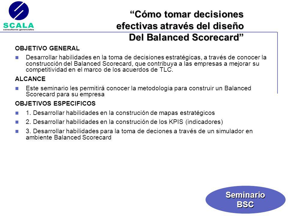 SeminarioBSC OBJETIVO GENERAL Desarrollar habilidades en la toma de decisiones estratégicas, a través de conocer la construcción del Balanced Scorecar