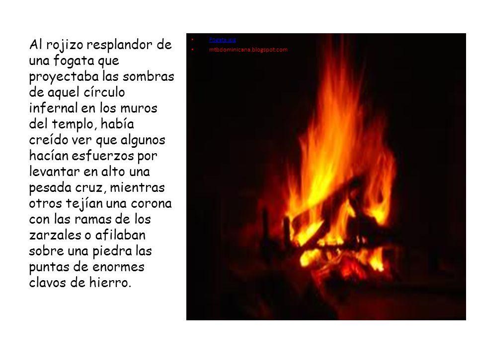 Fogata.jpg mtbdominicana.blogspot.com Al rojizo resplandor de una fogata que proyectaba las sombras de aquel círculo infernal en los muros del templo,