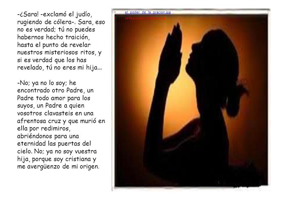 el_poder_de_la_oracion.jpg reflexiones-cristianas.org -¿Sara! -exclamó el judío, rugiendo de cólera-. Sara, eso no es verdad; tú no puedes habernos he