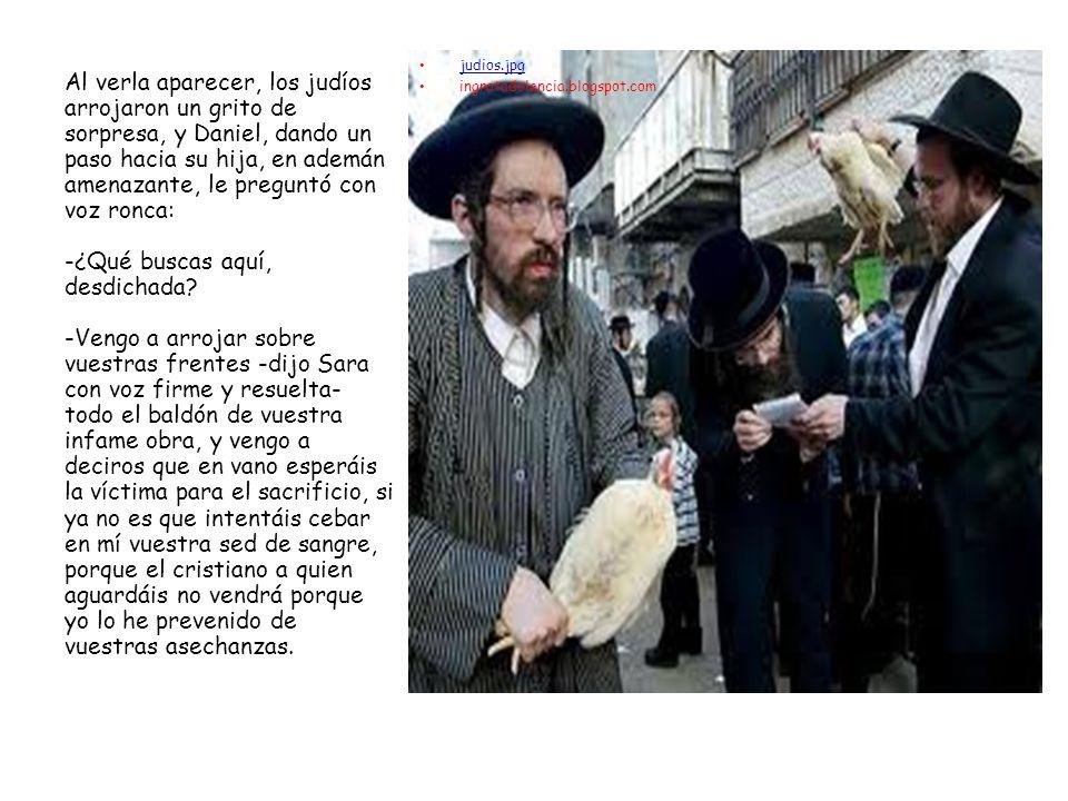 judios.jpg ingratadolencia.blogspot.com Al verla aparecer, los judíos arrojaron un grito de sorpresa, y Daniel, dando un paso hacia su hija, en ademán