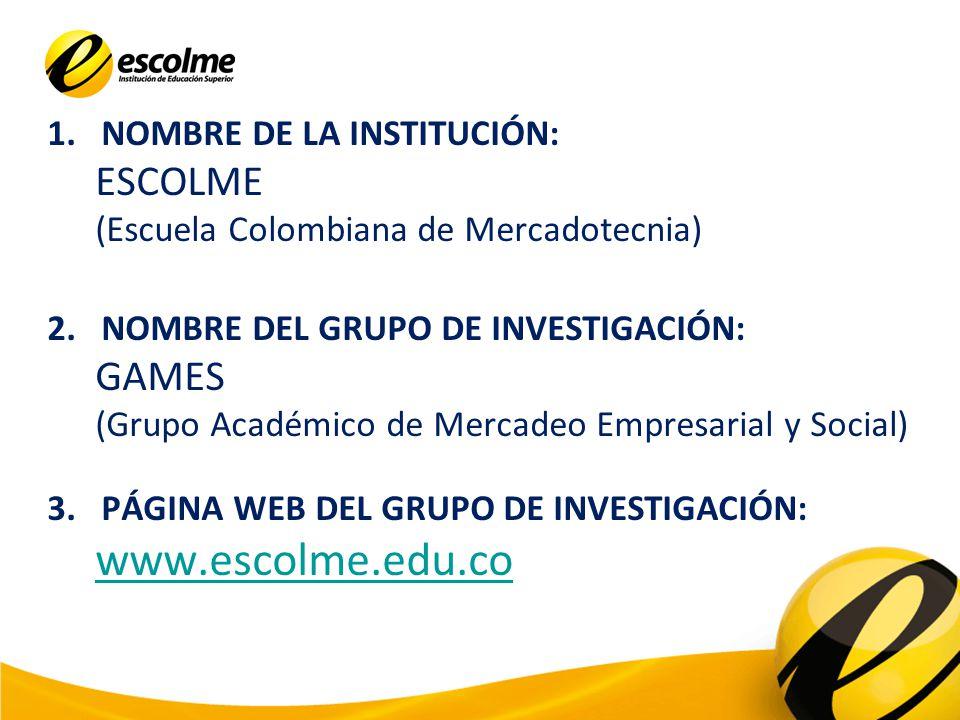 1.NOMBRE DE LA INSTITUCIÓN: ESCOLME (Escuela Colombiana de Mercadotecnia) 2.NOMBRE DEL GRUPO DE INVESTIGACIÓN: GAMES (Grupo Académico de Mercadeo Empr