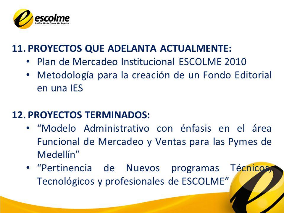 11.PROYECTOS QUE ADELANTA ACTUALMENTE: Plan de Mercadeo Institucional ESCOLME 2010 Metodología para la creación de un Fondo Editorial en una IES 12.PROYECTOS TERMINADOS: Modelo Administrativo con énfasis en el área Funcional de Mercadeo y Ventas para las Pymes de Medellín Pertinencia de Nuevos programas Técnicos, Tecnológicos y profesionales de ESCOLME