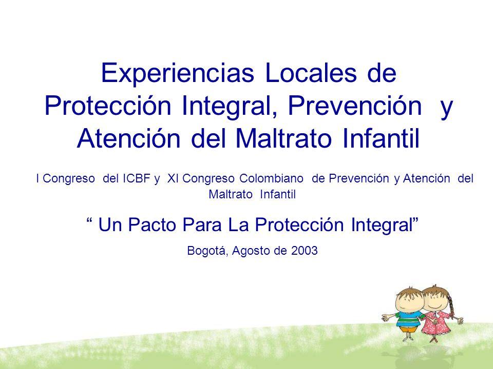 Experiencias Locales de Protección Integral, Prevención y Atención del Maltrato Infantil I Congreso del ICBF y XI Congreso Colombiano de Prevención y Atención del Maltrato Infantil Un Pacto Para La Protección Integral Bogotá, Agosto de 2003