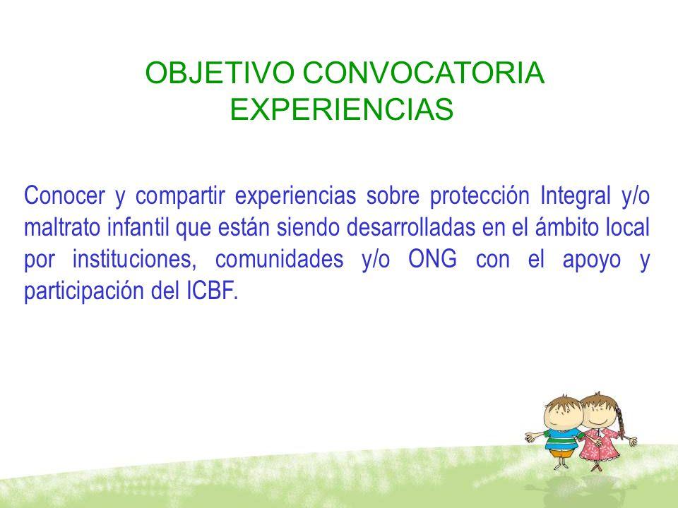 OBJETIVO CONVOCATORIA EXPERIENCIAS Conocer y compartir experiencias sobre protección Integral y/o maltrato infantil que están siendo desarrolladas en el ámbito local por instituciones, comunidades y/o ONG con el apoyo y participación del ICBF.