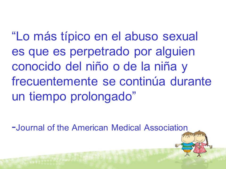 Lo más típico en el abuso sexual es que es perpetrado por alguien conocido del niño o de la niña y frecuentemente se continúa durante un tiempo prolon