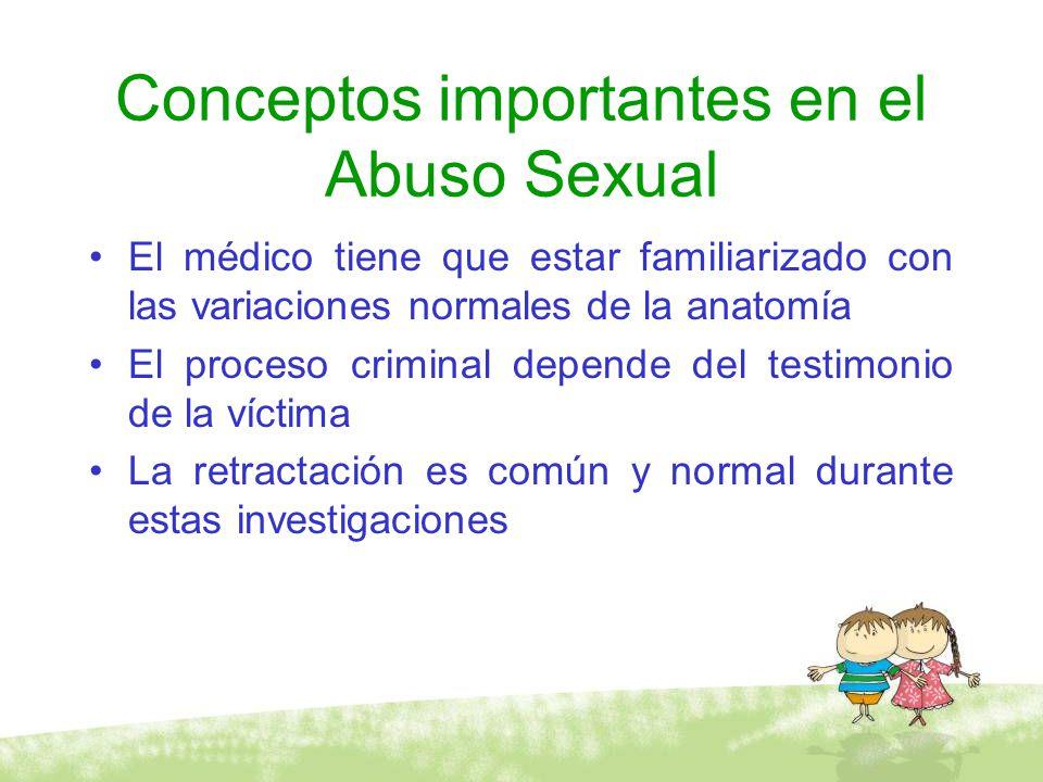 Conceptos importantes en el Abuso Sexual El médico tiene que estar familiarizado con las variaciones normales de la anatomía El proceso criminal depen