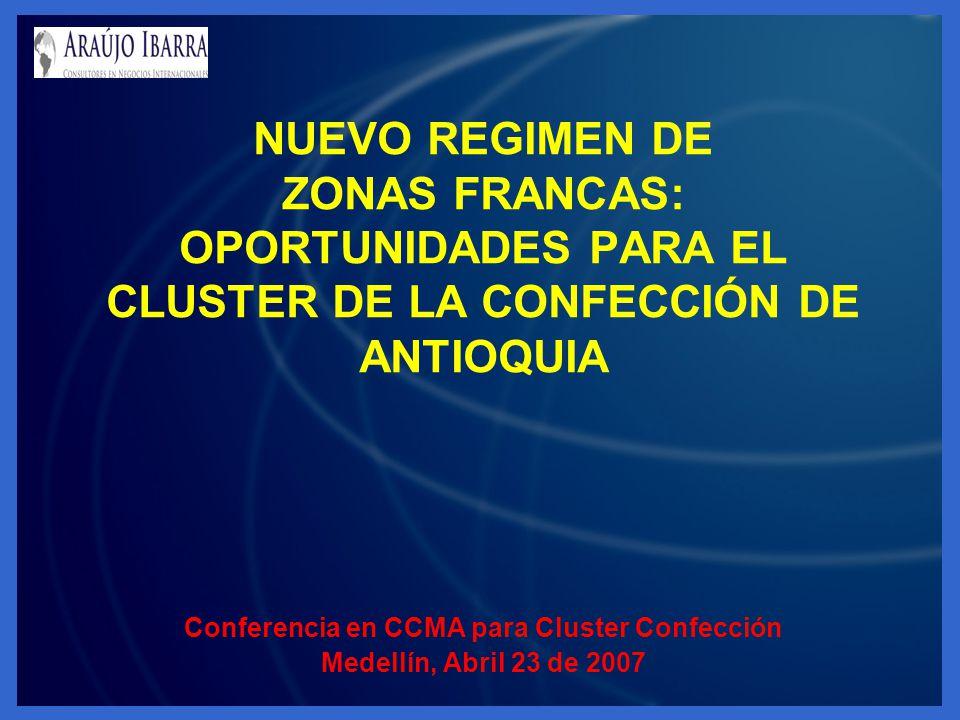 NUEVO REGIMEN DE ZONAS FRANCAS: OPORTUNIDADES PARA EL CLUSTER DE LA CONFECCIÓN DE ANTIOQUIA Conferencia en CCMA para Cluster Confección Medellín, Abri