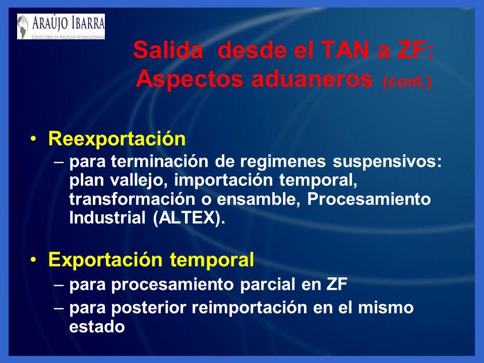 Salida desde el TAN a ZF: Aspectos aduaneros (cont.) Reexportación –para terminación de regimenes suspensivos: plan vallejo, importación temporal, transformación o ensamble, Procesamiento Industrial (ALTEX).