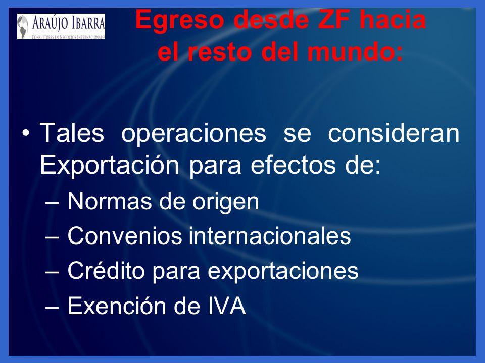 Egreso desde ZF hacia el resto del mundo: Tales operaciones se consideran Exportación para efectos de: – Normas de origen – Convenios internacionales – Crédito para exportaciones – Exención de IVA