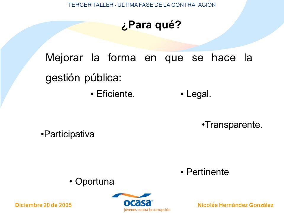 Nicolás Hernández González Diciembre 20 de 2005 TERCER TALLER - ULTIMA FASE DE LA CONTRATACIÓN ¿Para qué? Mejorar la forma en que se hace la gestión p