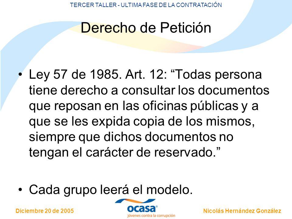 Nicolás Hernández González Diciembre 20 de 2005 TERCER TALLER - ULTIMA FASE DE LA CONTRATACIÓN Derecho de Petición Ley 57 de 1985. Art. 12: Todas pers
