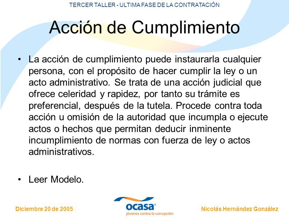 Nicolás Hernández González Diciembre 20 de 2005 TERCER TALLER - ULTIMA FASE DE LA CONTRATACIÓN Acción de Cumplimiento La acción de cumplimiento puede instaurarla cualquier persona, con el propósito de hacer cumplir la ley o un acto administrativo.