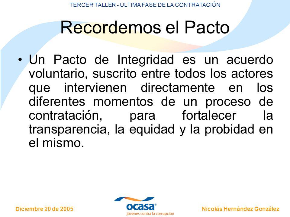 Nicolás Hernández González Diciembre 20 de 2005 TERCER TALLER - ULTIMA FASE DE LA CONTRATACIÓN Recordemos el Pacto Un Pacto de Integridad es un acuerdo voluntario, suscrito entre todos los actores que intervienen directamente en los diferentes momentos de un proceso de contratación, para fortalecer la transparencia, la equidad y la probidad en el mismo.