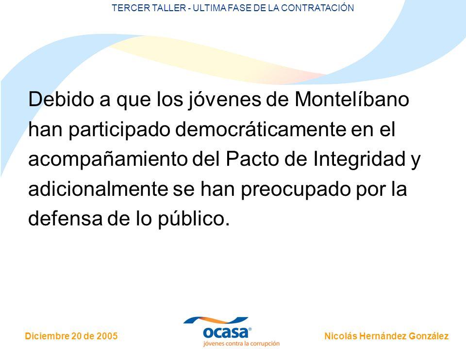 Nicolás Hernández González Diciembre 20 de 2005 TERCER TALLER - ULTIMA FASE DE LA CONTRATACIÓN Debido a que los jóvenes de Montelíbano han participado democráticamente en el acompañamiento del Pacto de Integridad y adicionalmente se han preocupado por la defensa de lo público.