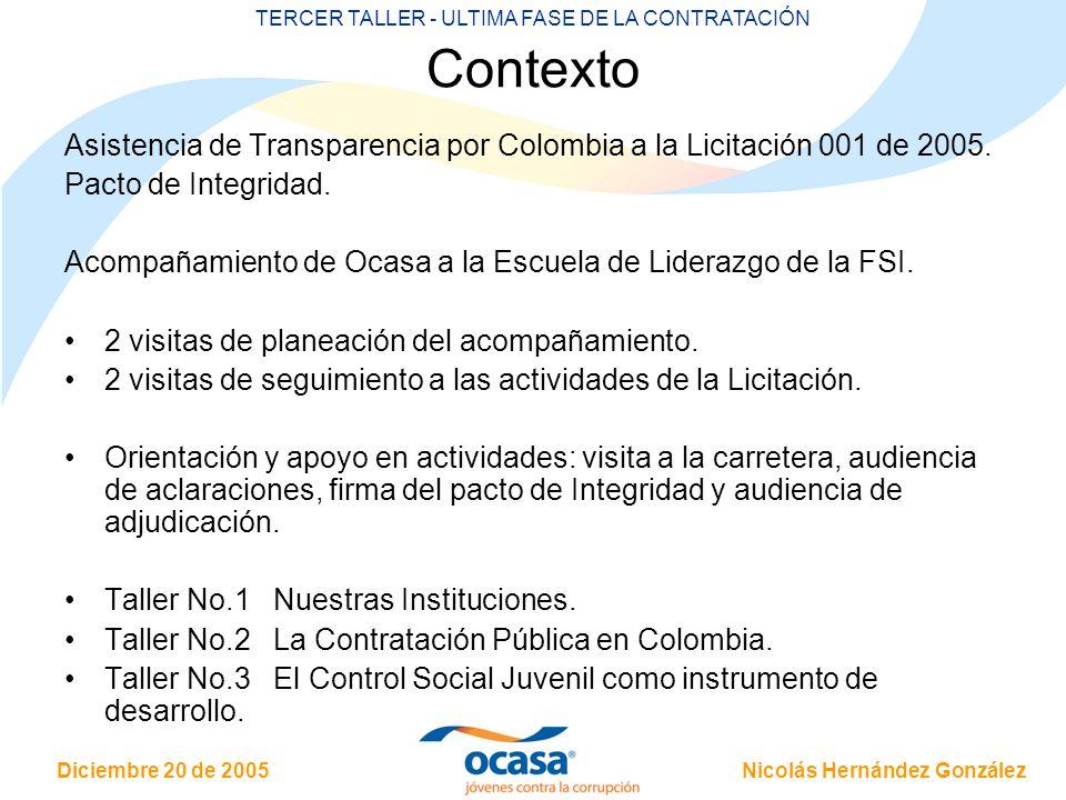Nicolás Hernández González Diciembre 20 de 2005 TERCER TALLER - ULTIMA FASE DE LA CONTRATACIÓN Contexto Asistencia de Transparencia por Colombia a la Licitación 001 de 2005.