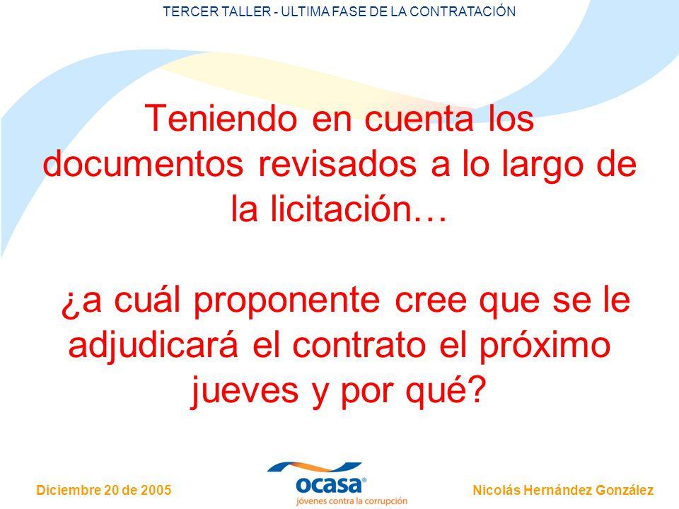 Nicolás Hernández González Diciembre 20 de 2005 TERCER TALLER - ULTIMA FASE DE LA CONTRATACIÓN Teniendo en cuenta los documentos revisados a lo largo de la licitación… ¿a cuál proponente cree que se le adjudicará el contrato el próximo jueves y por qué?