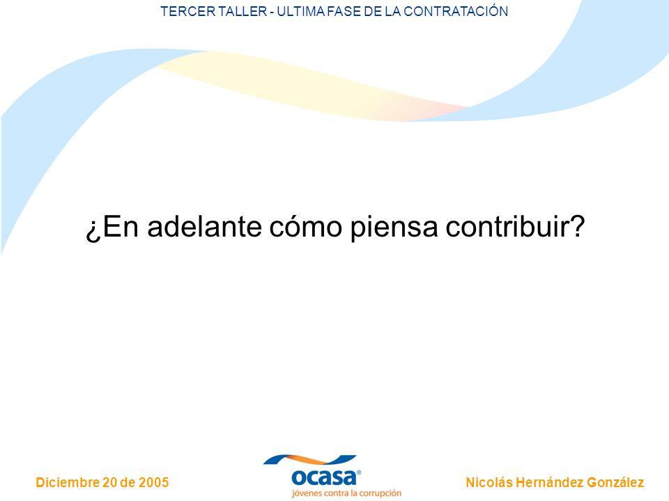 Nicolás Hernández González Diciembre 20 de 2005 TERCER TALLER - ULTIMA FASE DE LA CONTRATACIÓN ¿En adelante cómo piensa contribuir?