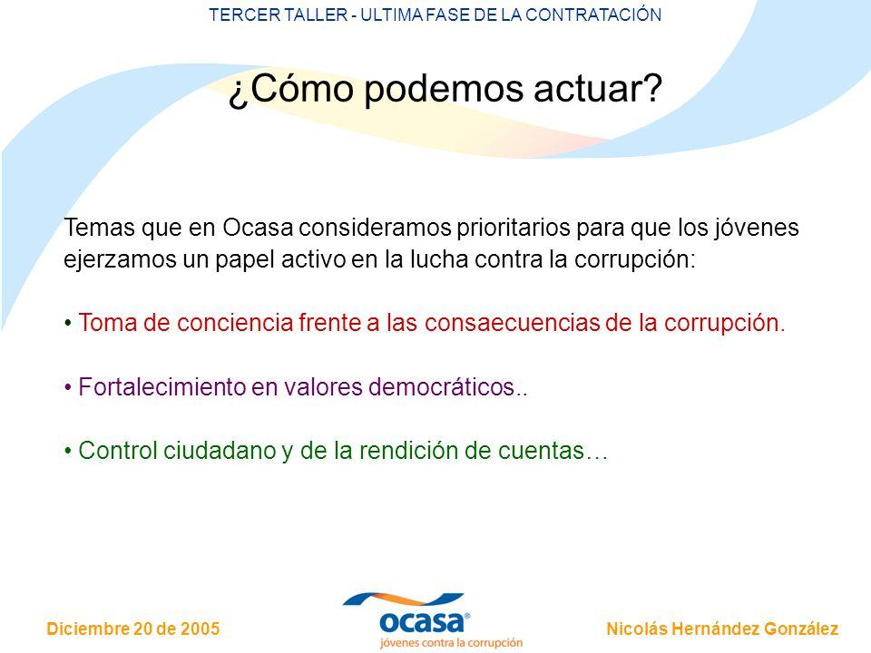 Nicolás Hernández González Diciembre 20 de 2005 TERCER TALLER - ULTIMA FASE DE LA CONTRATACIÓN Temas que en Ocasa consideramos prioritarios para que los jóvenes ejerzamos un papel activo en la lucha contra la corrupción: Toma de conciencia frente a las consaecuencias de la corrupción.