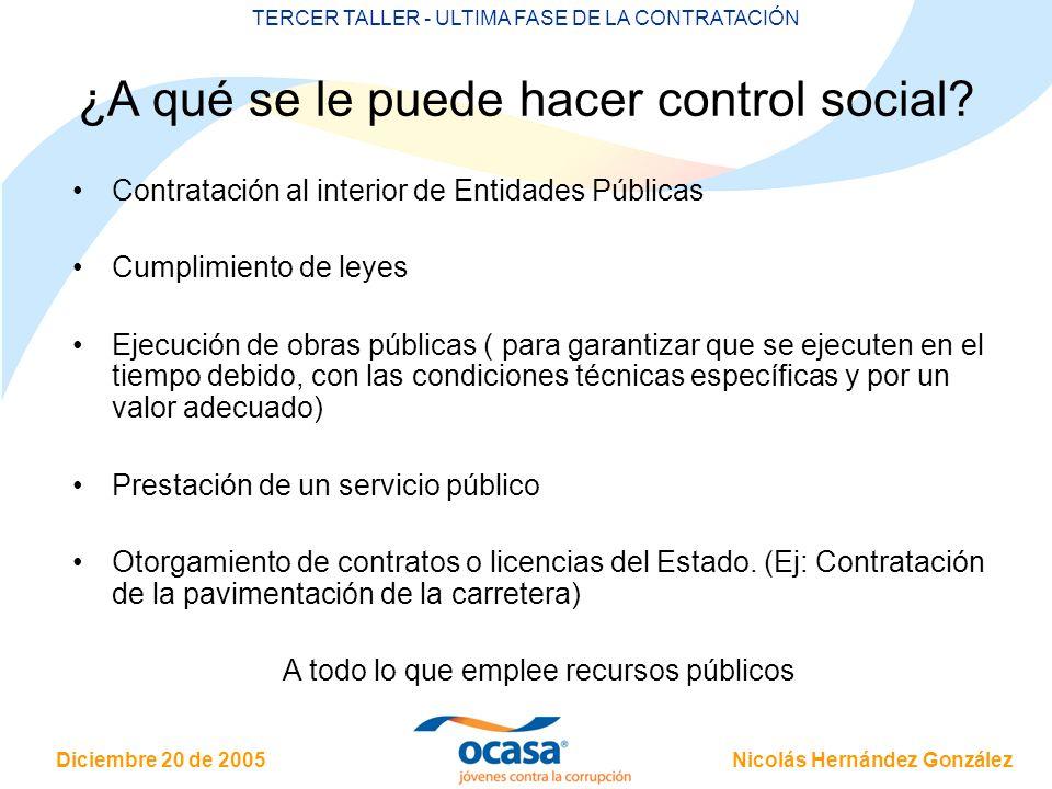 Nicolás Hernández González Diciembre 20 de 2005 TERCER TALLER - ULTIMA FASE DE LA CONTRATACIÓN ¿A qué se le puede hacer control social? Contratación a