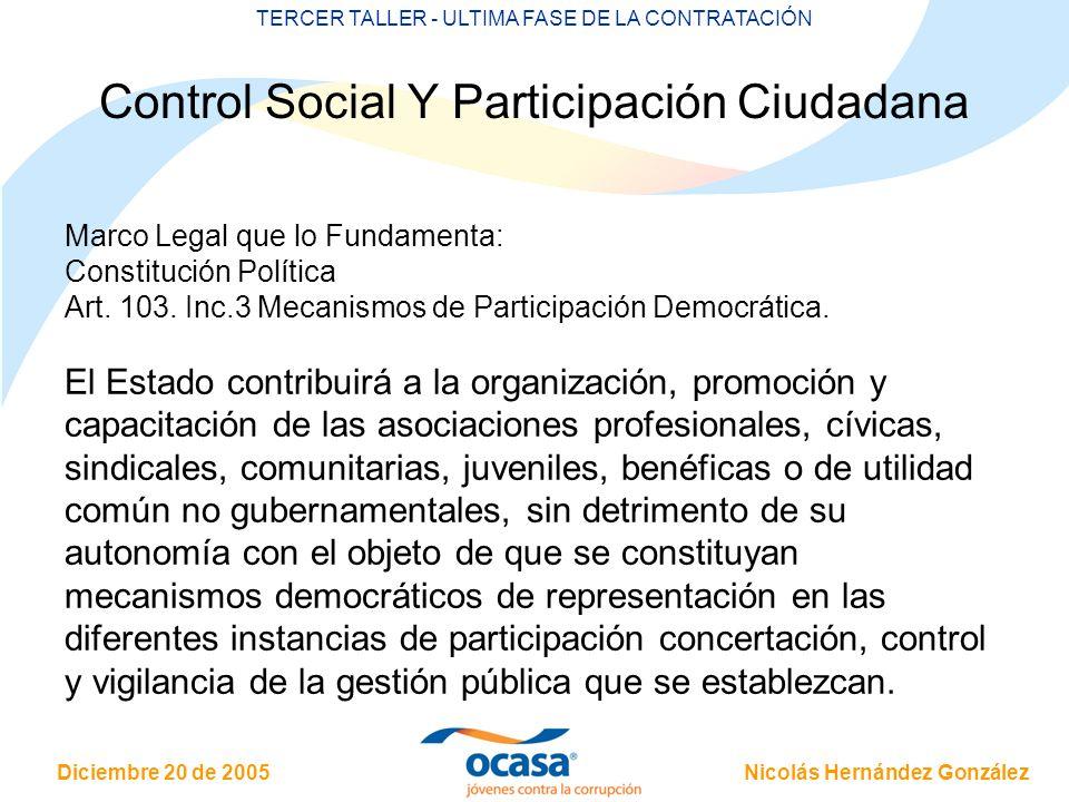 Nicolás Hernández González Diciembre 20 de 2005 TERCER TALLER - ULTIMA FASE DE LA CONTRATACIÓN Control Social Y Participación Ciudadana Marco Legal que lo Fundamenta: Constitución Política Art.