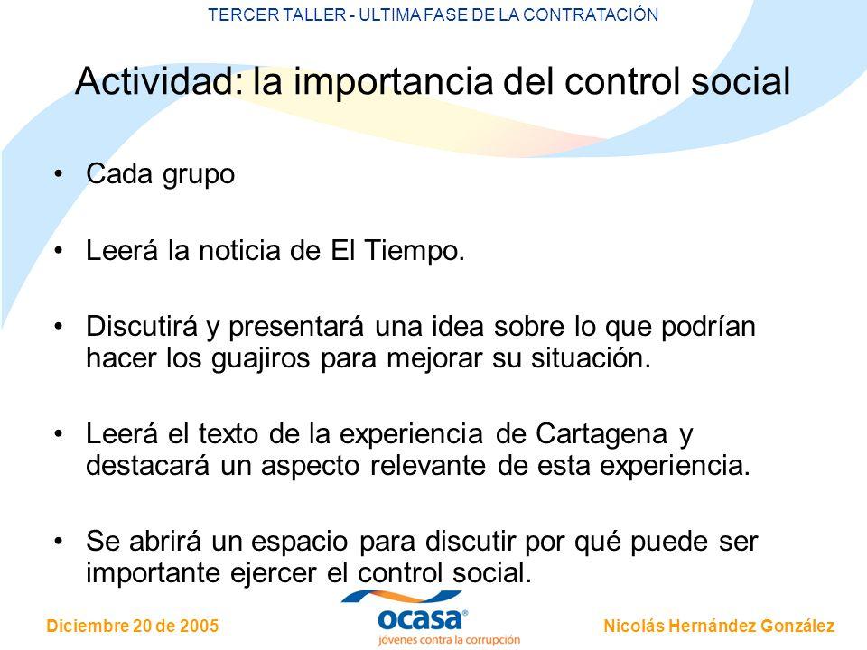 Nicolás Hernández González Diciembre 20 de 2005 TERCER TALLER - ULTIMA FASE DE LA CONTRATACIÓN Actividad: la importancia del control social Cada grupo