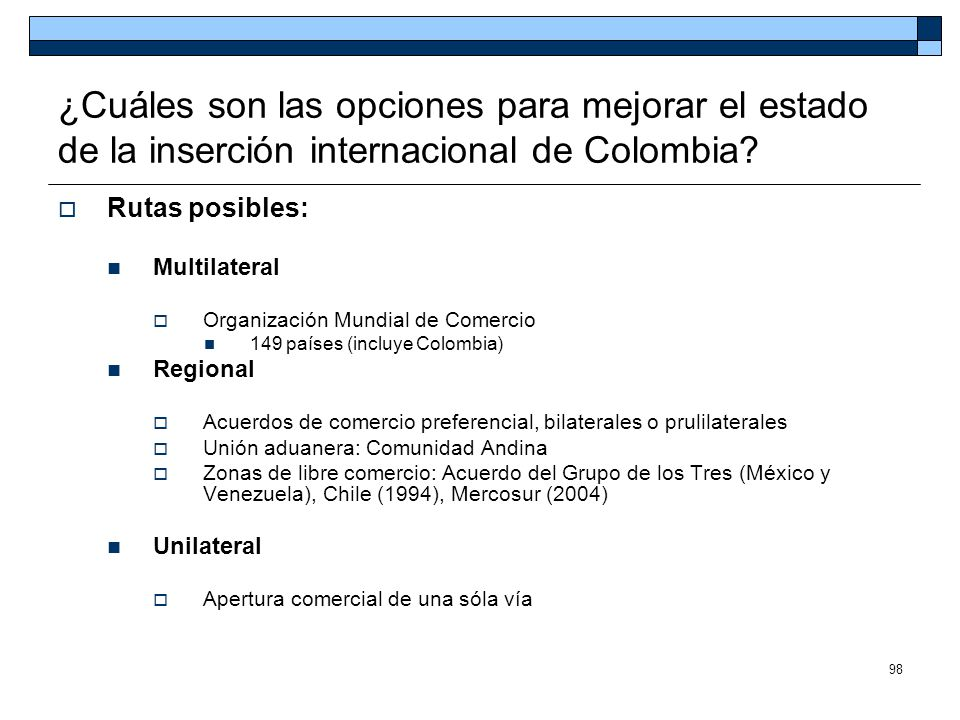 98 ¿Cuáles son las opciones para mejorar el estado de la inserción internacional de Colombia? Rutas posibles: Multilateral Organización Mundial de Com