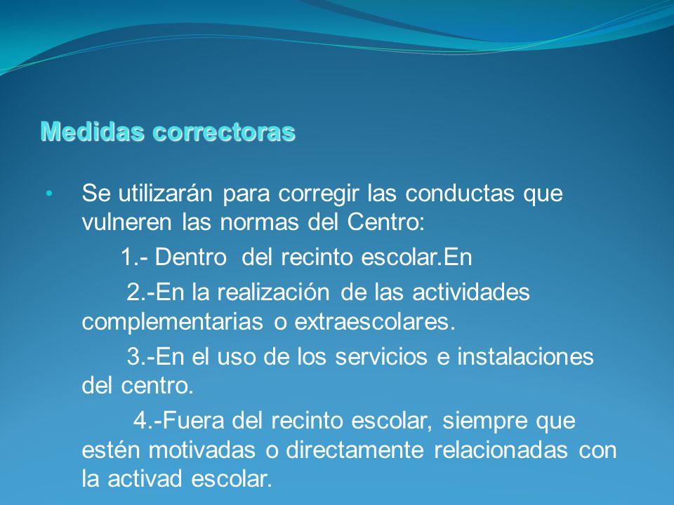Se utilizarán para corregir las conductas que vulneren las normas del Centro: 1.- Dentro del recinto escolar.En 2.-En la realización de las actividades complementarias o extraescolares.