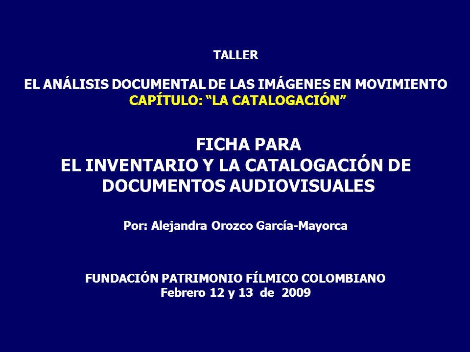 TALLER EL ANÁLISIS DOCUMENTAL DE LAS IMÁGENES EN MOVIMIENTO CAPÍTULO: LA CATALOGACIÓN FICHA PARA EL INVENTARIO Y LA CATALOGACIÓN DE DOCUMENTOS AUDIOVI