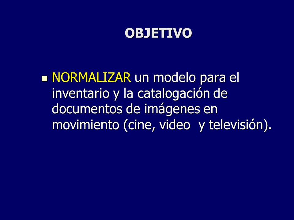 OBJETIVO NORMALIZAR un modelo para el inventario y la catalogación de documentos de imágenes en movimiento (cine, video y televisión). NORMALIZAR un m
