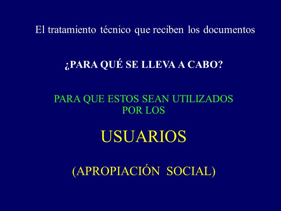 El tratamiento técnico que reciben los documentos ¿PARA QUÉ SE LLEVA A CABO? PARA QUE ESTOS SEAN UTILIZADOS POR LOS USUARIOS (APROPIACIÓN SOCIAL)