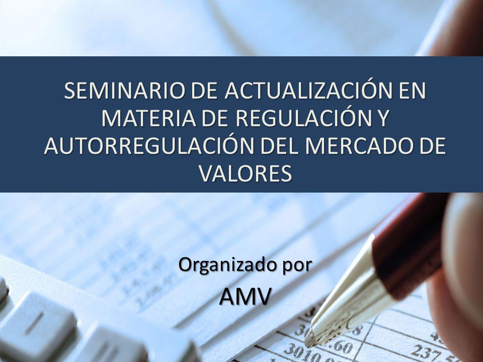 SEMINARIO DE ACTUALIZACIÓN EN MATERIA DE REGULACIÓN Y AUTORREGULACIÓN DEL MERCADO DE VALORES Organizado por AMV