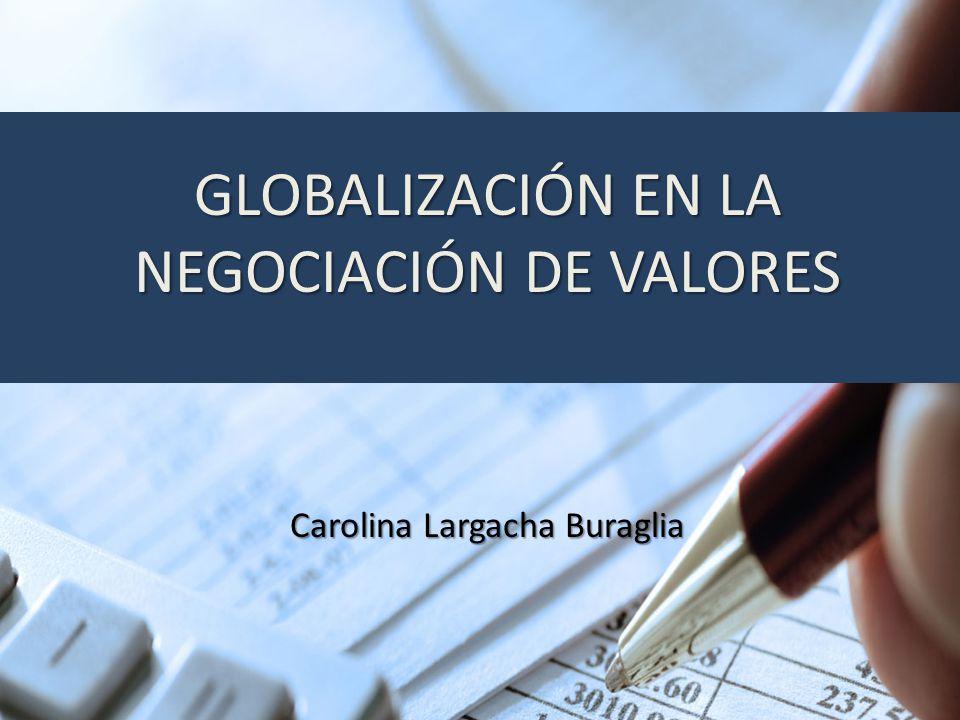 GLOBALIZACIÓN EN LA NEGOCIACIÓN DE VALORES Carolina Largacha Buraglia