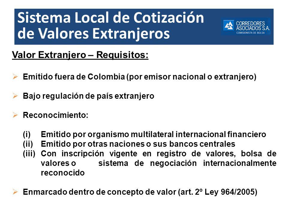 Sistema Local de Cotización de Valores Extranjeros Valor Extranjero – Requisitos: Emitido fuera de Colombia (por emisor nacional o extranjero) Bajo re