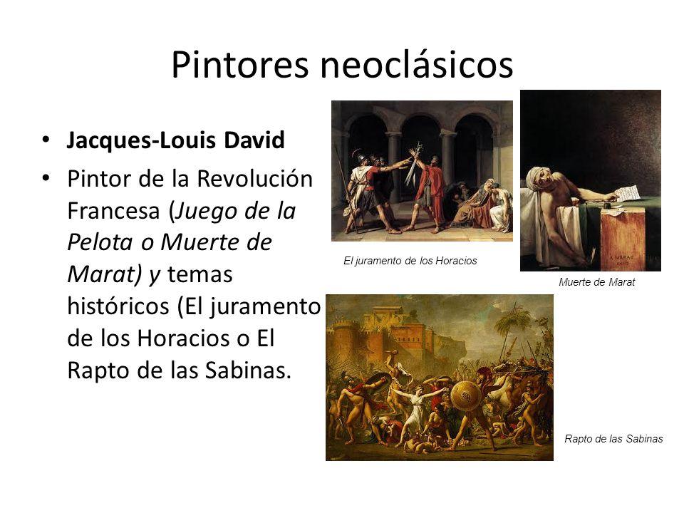 Pintores neoclásicos Jacques-Louis David Pintor de la Revolución Francesa (Juego de la Pelota o Muerte de Marat) y temas históricos (El juramento de los Horacios o El Rapto de las Sabinas.
