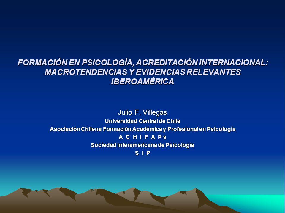 FORMACIÓN EN PSICOLOGÍA, ACREDITACIÓN INTERNACIONAL: MACROTENDENCIAS Y EVIDENCIAS RELEVANTES IBEROAMÉRICA Julio F. Villegas Universidad Central de Chi