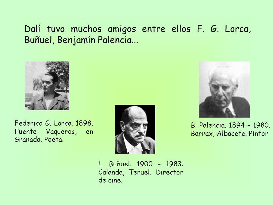 Dalí tuvo muchos amigos entre ellos F. G. Lorca, Buñuel, Benjamín Palencia... L. Buñuel. 1900 – 1983. Calanda, Teruel. Director de cine. B. Palencia.