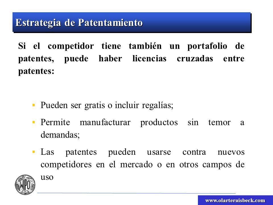 www.olarteraisbeck.com Estrategia de Patentamiento Si el competidor tiene también un portafolio de patentes, puede haber licencias cruzadas entre patentes: Pueden ser gratis o incluir regalías; Permite manufacturar productos sin temor a demandas; Las patentes pueden usarse contra nuevos competidores en el mercado o en otros campos de uso