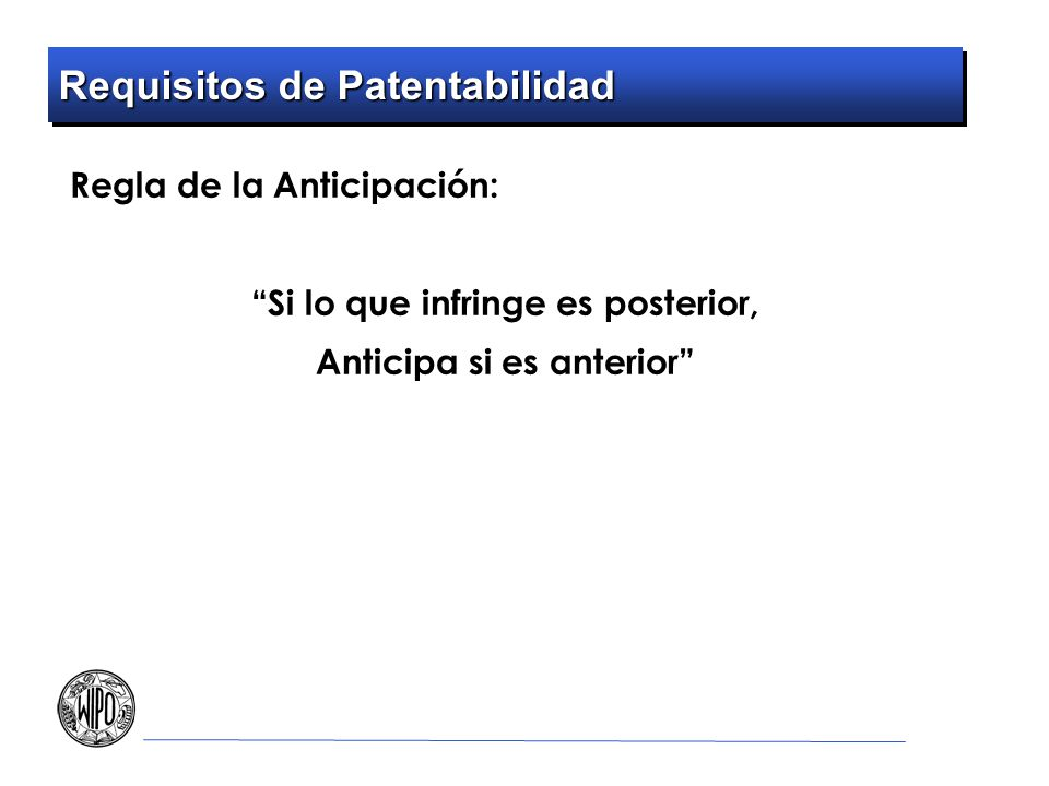 Requisitos de Patentabilidad Regla de la Anticipación: Si lo que infringe es posterior, Anticipa si es anterior